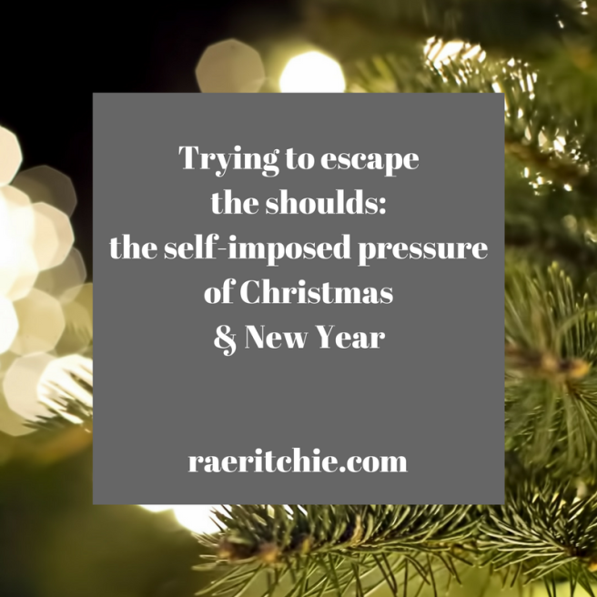 Try to escape the shoulds: the self-imposed pressure of Christmas & New Year || raeritchie.com